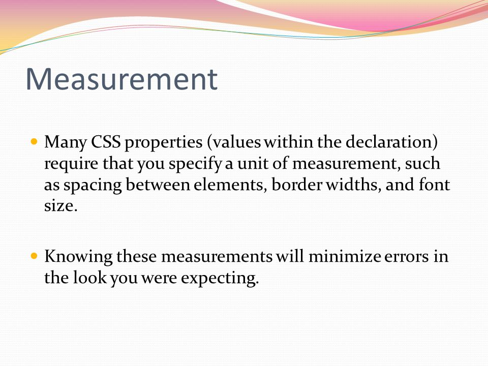 Measurement Many CSS properties (values within the declaration) require that you specify a unit of measurement, such as spacing between elements, border widths, and font size.