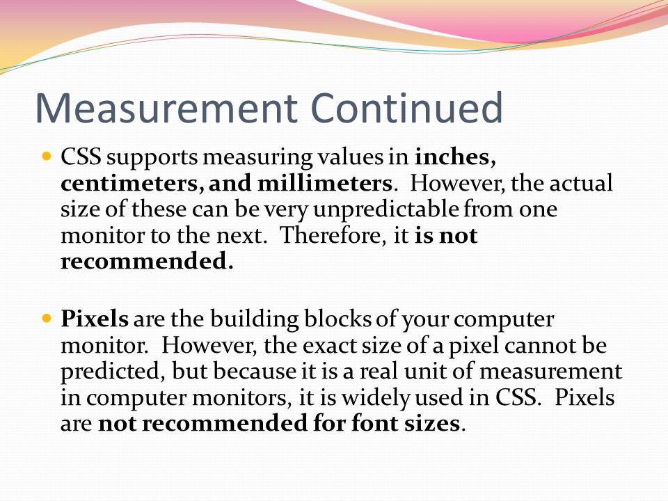 Measurement Continued CSS supports measuring values in inches, centimeters, and millimeters.