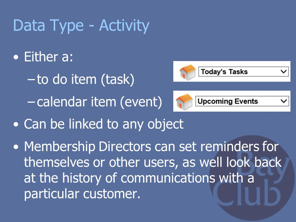 Data Type - Activity Either a: –to do item (task) –calendar item (event) Can be linked to any object Membership Directors can set reminders for themse