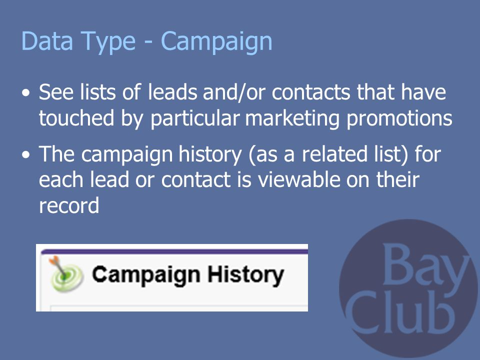 Data Type - Campaign See lists of leads and/or contacts that have touched by particular marketing promotions The campaign history (as a related list)
