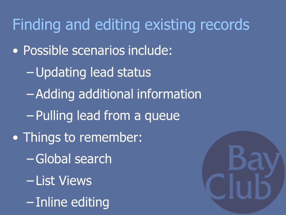 Finding and editing existing records Possible scenarios include: –Updating lead status –Adding additional information –Pulling lead from a queue Thing