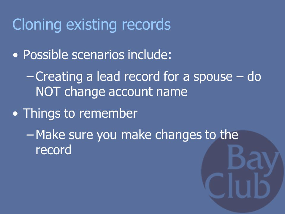 Cloning existing records Possible scenarios include: –Creating a lead record for a spouse – do NOT change account name Things to remember –Make sure y
