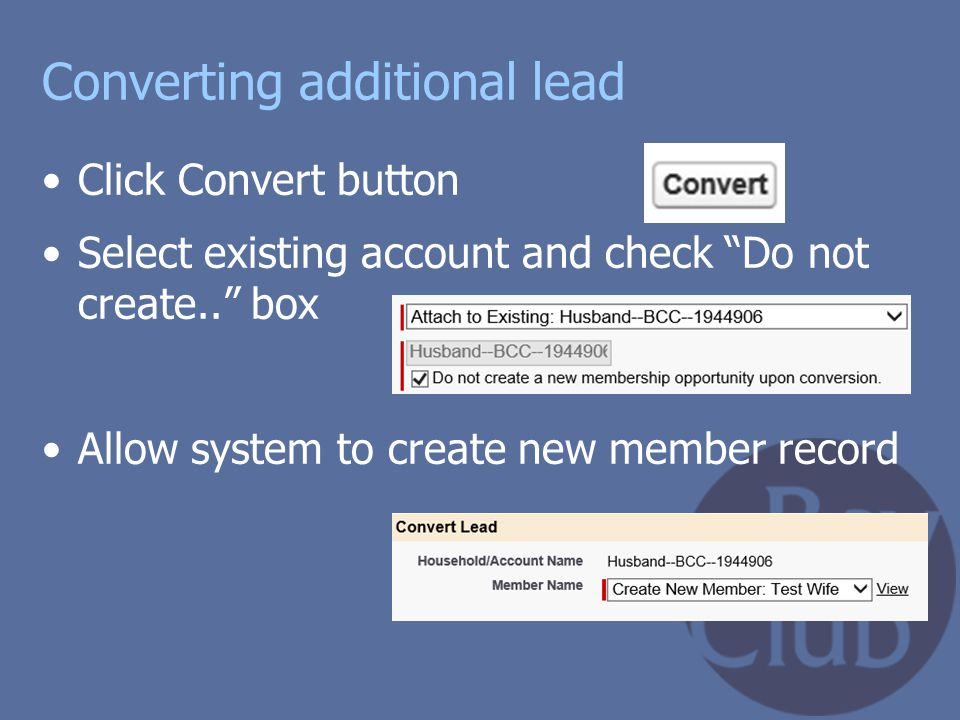 """Converting additional lead Click Convert button Select existing account and check """"Do not create.."""" box Allow system to create new member record"""