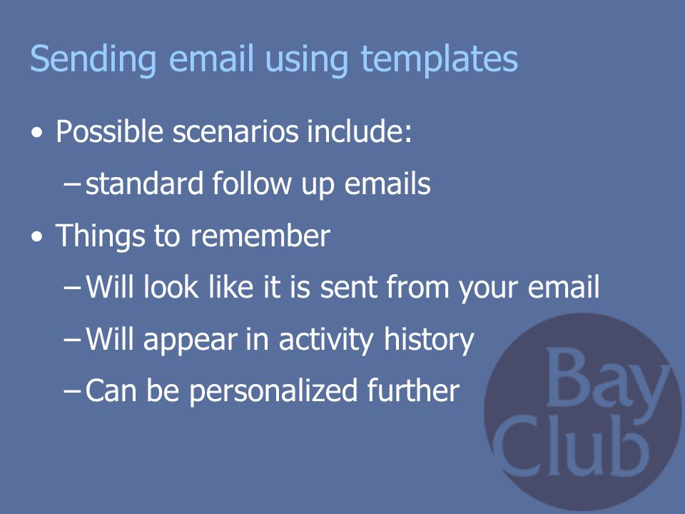 Sending email using templates Possible scenarios include: –standard follow up emails Things to remember –Will look like it is sent from your email –Wi
