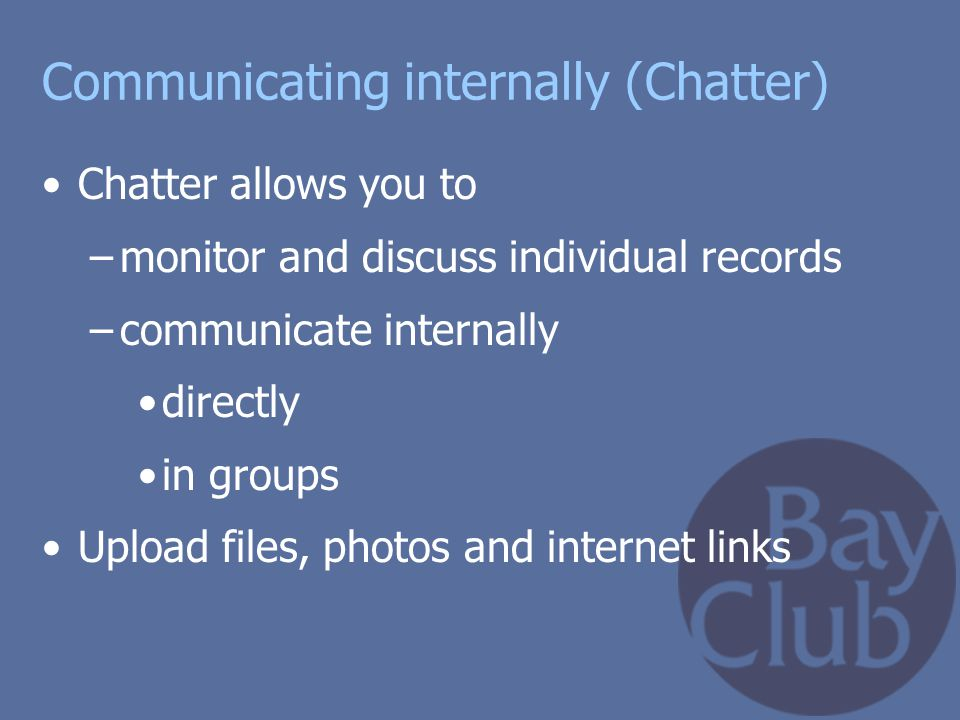 Communicating internally (Chatter) Chatter allows you to –monitor and discuss individual records –communicate internally directly in groups Upload fil