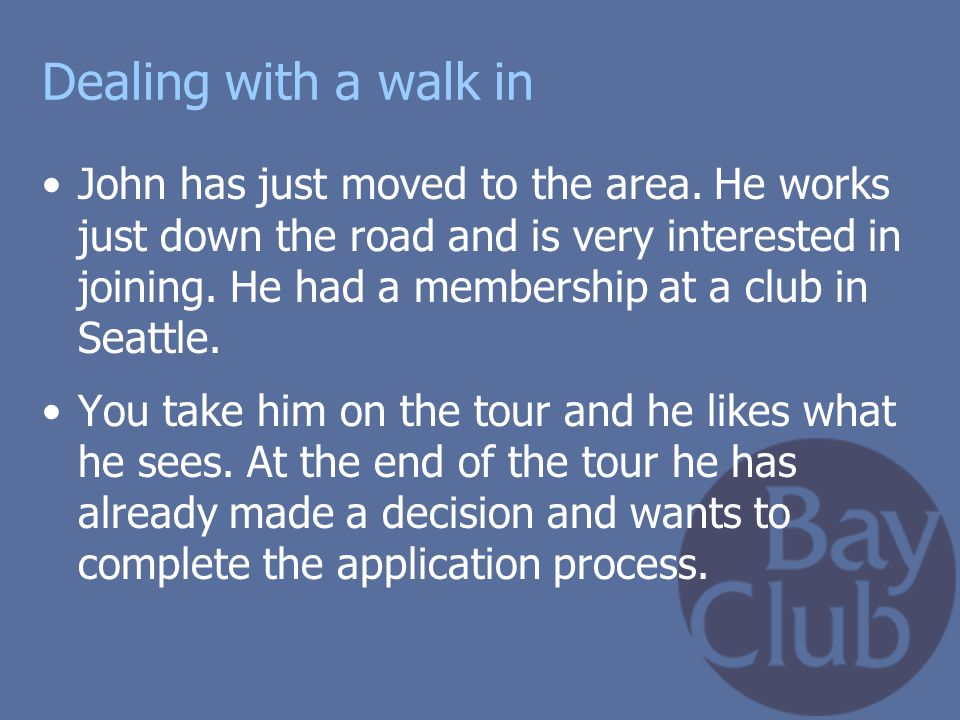 Dealing with a walk in John has just moved to the area. He works just down the road and is very interested in joining. He had a membership at a club i
