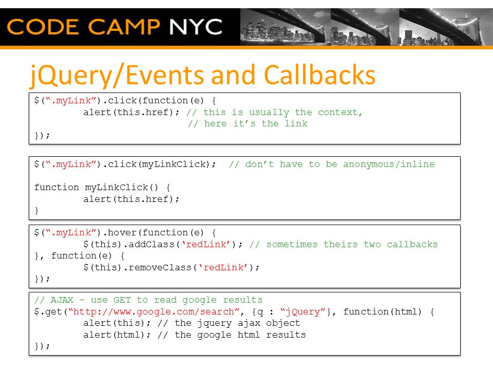 jQuery/Events and Callbacks $( .myLink ).click(function(e) { alert(this.href); // this is usually the context, // here it's the link }); $( .myLink ).click(function(e) { alert(this.href); // this is usually the context, // here it's the link }); $( .myLink ).hover(function(e) { $(this).addClass('redLink'); // sometimes theirs two callbacks }, function(e) { $(this).removeClass('redLink'); }); $( .myLink ).hover(function(e) { $(this).addClass('redLink'); // sometimes theirs two callbacks }, function(e) { $(this).removeClass('redLink'); }); // AJAX – use GET to read google results $.get( http://www.google.com/search , {q : jQuery }, function(html) { alert(this); // the jquery ajax object alert(html); // the google html results }); // AJAX – use GET to read google results $.get( http://www.google.com/search , {q : jQuery }, function(html) { alert(this); // the jquery ajax object alert(html); // the google html results }); $( .myLink ).click(myLinkClick); // don't have to be anonymous/inline function myLinkClick() { alert(this.href); } $( .myLink ).click(myLinkClick); // don't have to be anonymous/inline function myLinkClick() { alert(this.href); }