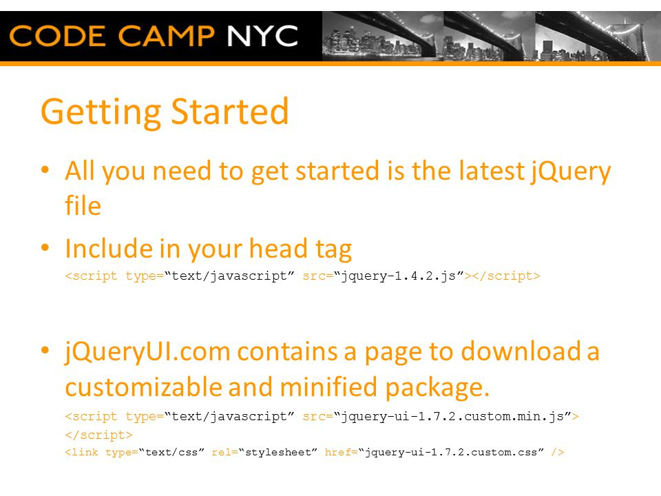 Getting Started All you need to get started is the latest jQuery file Include in your head tag jQueryUI.com contains a page to download a customizable and minified package.