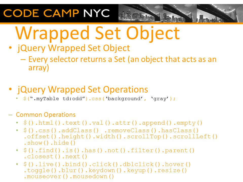 Wrapped Set Object jQuery Wrapped Set Object – Every selector returns a Set (an object that acts as an array) jQuery Wrapped Set Operations $( .myTable td:odd ).css('background', 'gray'); – Common Operations $().html().text().val().attr().append().empty() $().css().addClass().removeClass().hasClass().offset().height().width().scrollTop().scrollLeft().show().hide() $().find().is().has().not().filter().parent().closest().next() $().live().bind().click().dblclick().hover().toggle().blur().keydown().keyup().resize().mouseover().mousedown()