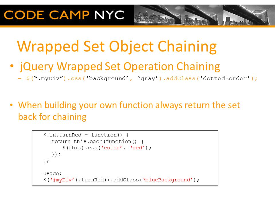 Wrapped Set Object Chaining jQuery Wrapped Set Operation Chaining – $( .myDiv ).css('background', 'gray').addClass('dottedBorder'); When building your own function always return the set back for chaining $.fn.turnRed = function() { return this.each(function() { $(this).css('color', 'red'); }); }; Usage: $('#myDiv').turnRed().addClass('blueBackground'); $.fn.turnRed = function() { return this.each(function() { $(this).css('color', 'red'); }); }; Usage: $('#myDiv').turnRed().addClass('blueBackground');