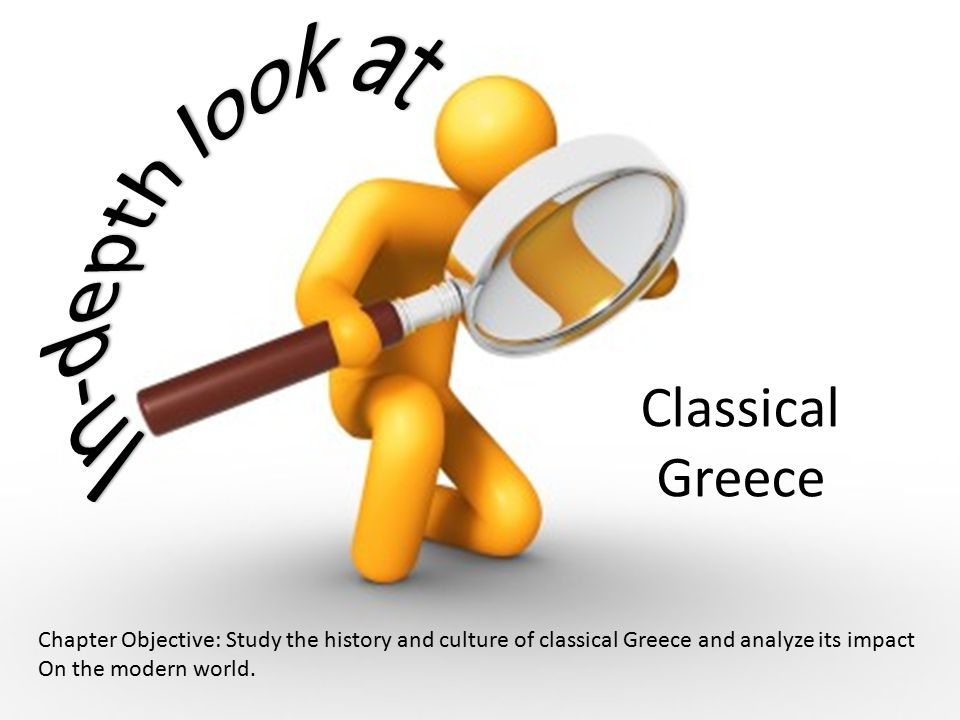 Classical Greece Chapter Objective: Study the history and culture of classical Greece and analyze its impact On the modern world.