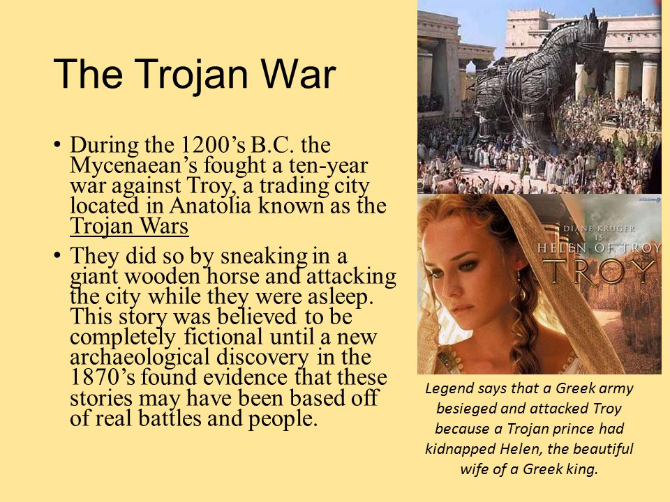 The Trojan War During the 1200's B.C. the Mycenaean's fought a ten-year war against Troy, a trading city located in Anatolia known as the Trojan Wars