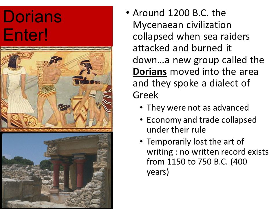 Dorians Enter! Around 1200 B.C. the Mycenaean civilization collapsed when sea raiders attacked and burned it down…a new group called the Dorians moved