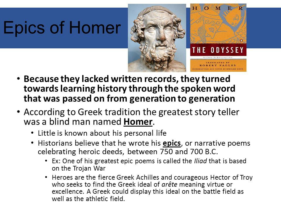 Epics of Homer Because they lacked written records, they turned towards learning history through the spoken word that was passed on from generation to