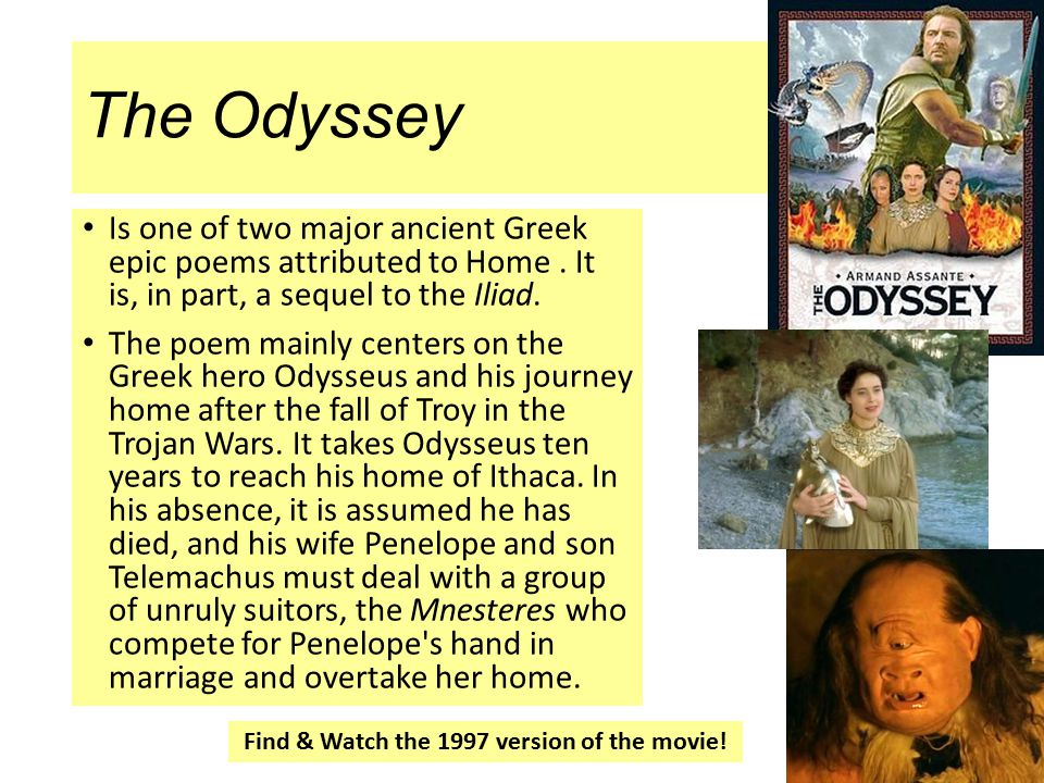 The Odyssey Is one of two major ancient Greek epic poems attributed to Home. It is, in part, a sequel to the Iliad. The poem mainly centers on the Gre