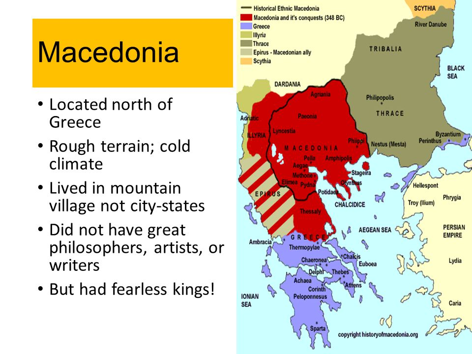 Macedonia Located north of Greece Rough terrain; cold climate Lived in mountain village not city-states Did not have great philosophers, artists, or w