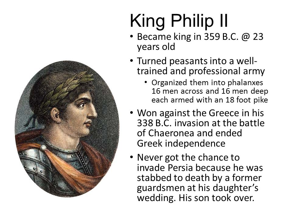King Philip II Became king in 359 B.C. @ 23 years old Turned peasants into a well- trained and professional army Organized them into phalanxes 16 men