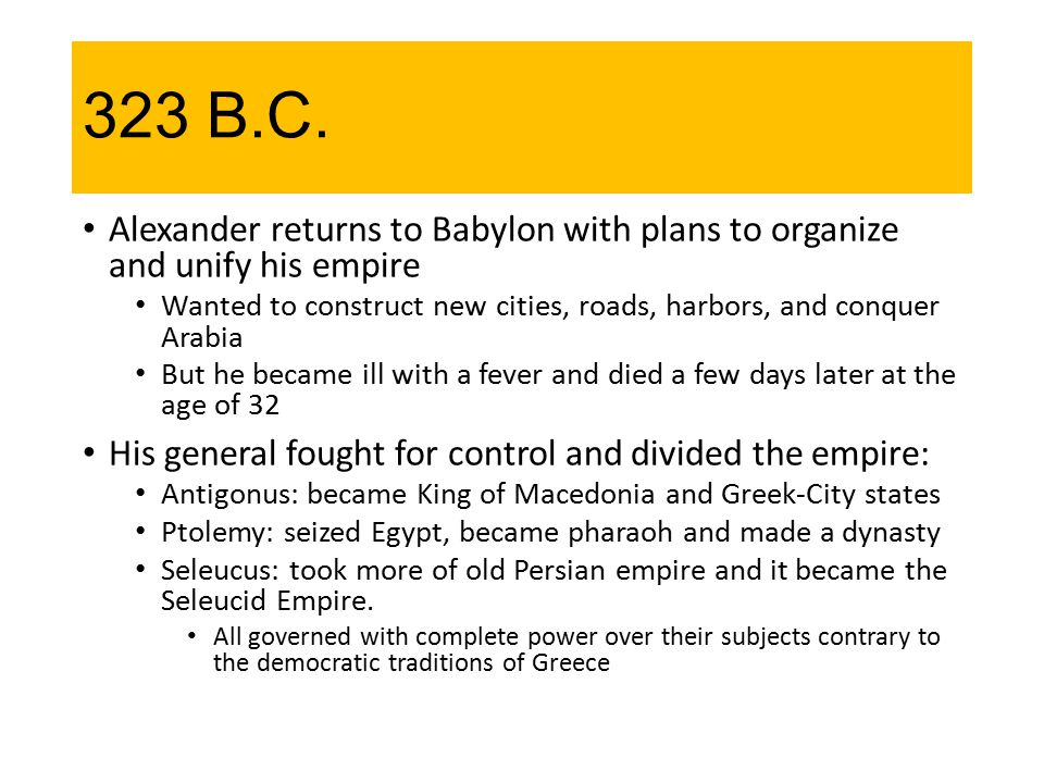 323 B.C. Alexander returns to Babylon with plans to organize and unify his empire Wanted to construct new cities, roads, harbors, and conquer Arabia B