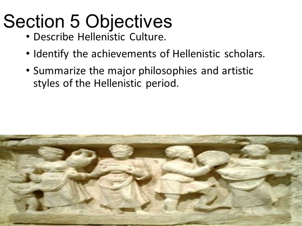 Section 5 Objectives Describe Hellenistic Culture. Identify the achievements of Hellenistic scholars. Summarize the major philosophies and artistic st