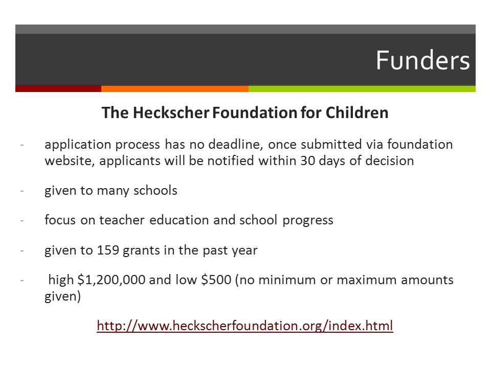 Funders The Heckscher Foundation for Children - application process has no deadline, once submitted via foundation website, applicants will be notified within 30 days of decision - given to many schools - focus on teacher education and school progress - given to 159 grants in the past year - high $1,200,000 and low $500 (no minimum or maximum amounts given) http://www.heckscherfoundation.org/index.html