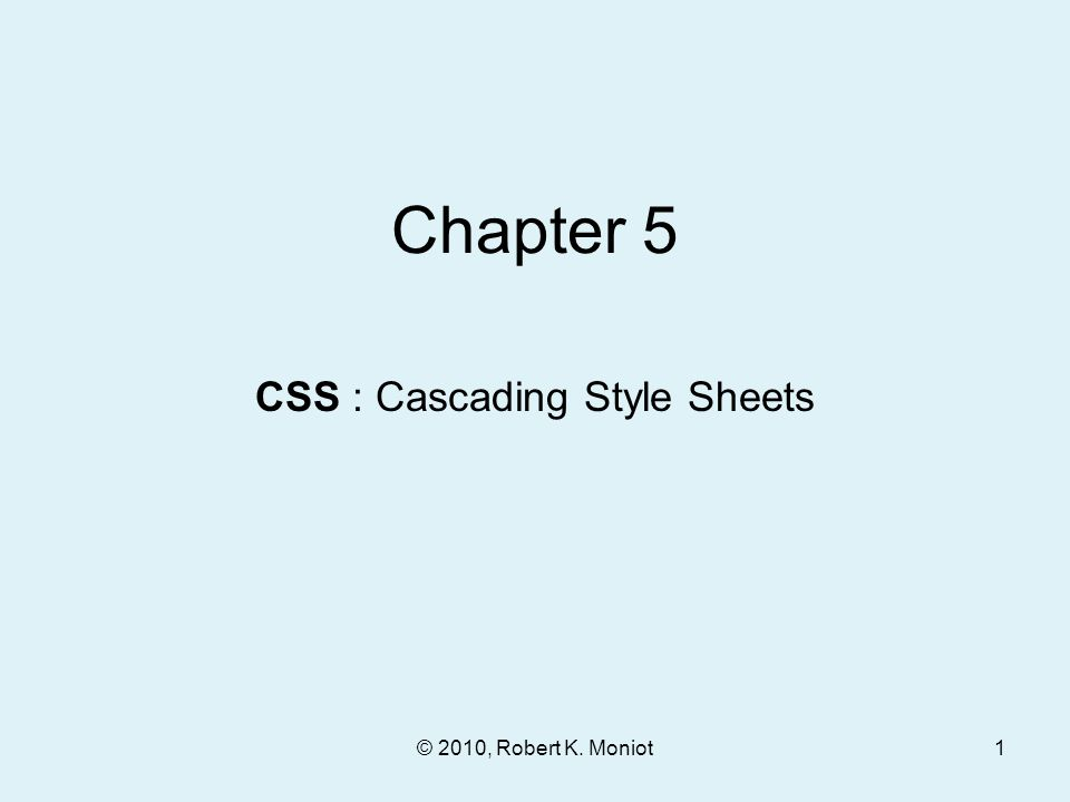 © 2010, Robert K. Moniot Chapter 5 CSS : Cascading Style Sheets 1