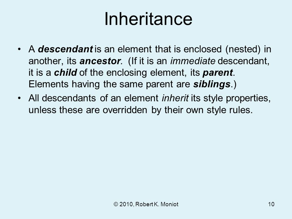 Inheritance A descendant is an element that is enclosed (nested) in another, its ancestor. (If it is an immediate descendant, it is a child of the enc
