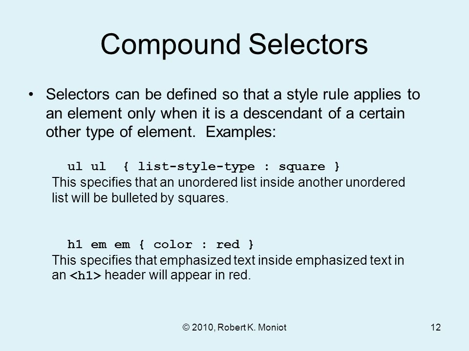 © 2010, Robert K. Moniot Compound Selectors Selectors can be defined so that a style rule applies to an element only when it is a descendant of a cert