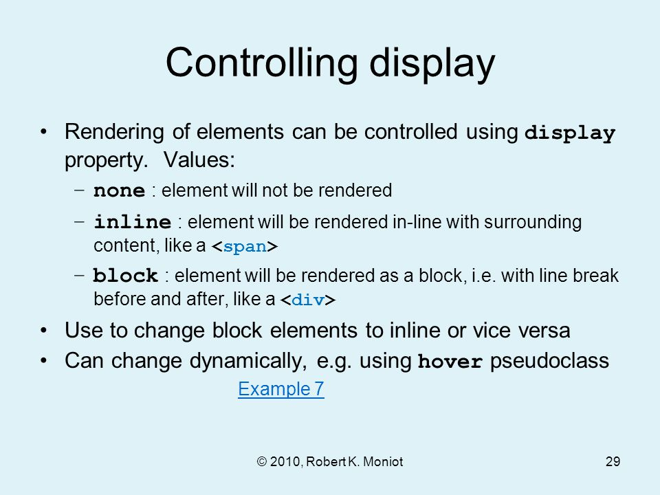 Controlling display Rendering of elements can be controlled using display property. Values: –none : element will not be rendered –inline : element wil