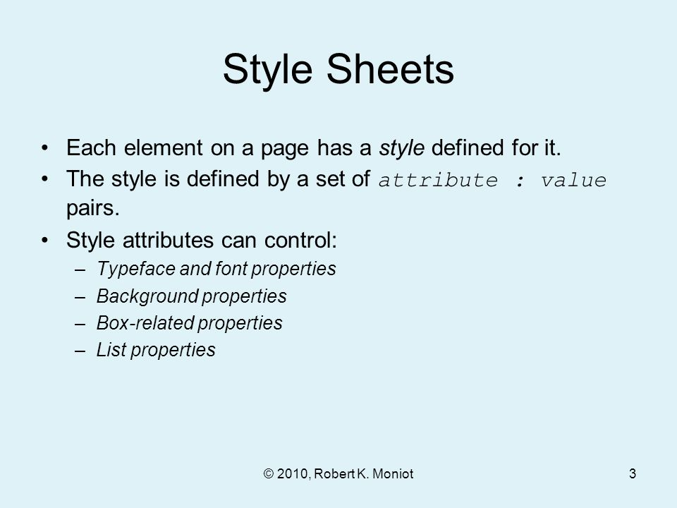 Style Sheets Each element on a page has a style defined for it. The style is defined by a set of attribute : value pairs. Style attributes can control