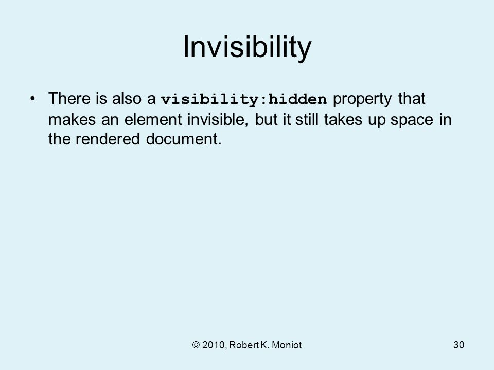 Invisibility There is also a visibility:hidden property that makes an element invisible, but it still takes up space in the rendered document.