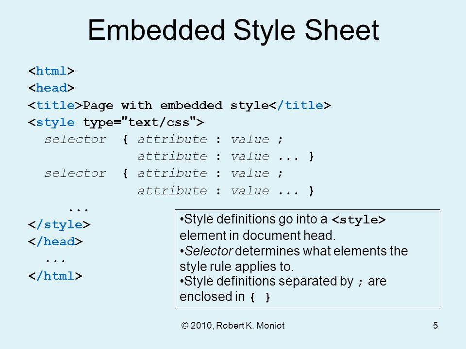 © 2010, Robert K. Moniot Embedded Style Sheet Page with embedded style selector { attribute : value ; attribute : value... } selector { attribute : va