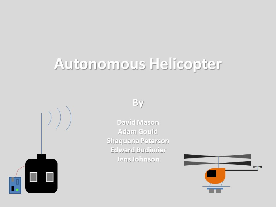 Autonomous Helicopter By David Mason Adam Gould Shaquana Peterson Edward Budimier Jens Johnson
