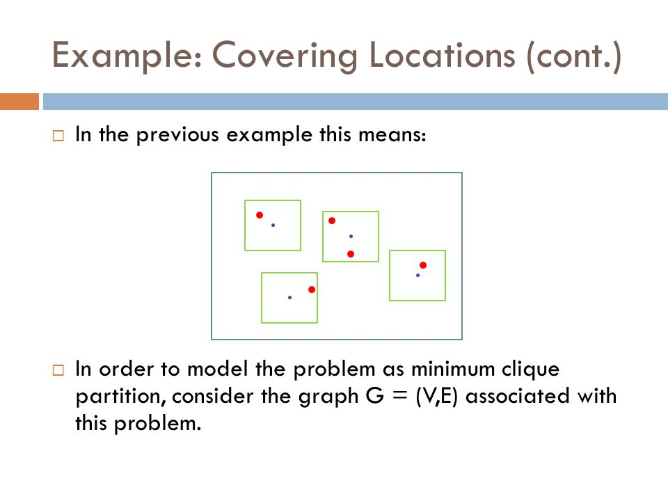 Example: Covering Locations (cont.)  In the previous example this means:  In order to model the problem as minimum clique partition, consider the gr