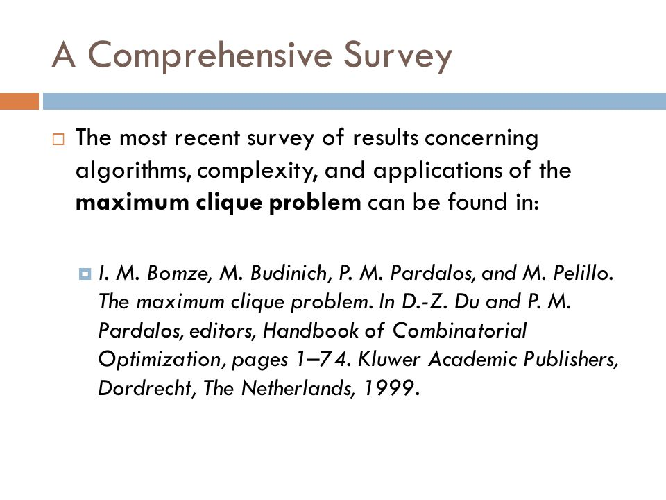 A Comprehensive Survey  The most recent survey of results concerning algorithms, complexity, and applications of the maximum clique problem can be fo