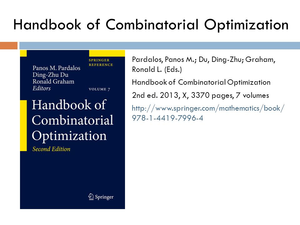Handbook of Combinatorial Optimization Pardalos, Panos M.; Du, Ding-Zhu; Graham, Ronald L. (Eds.) Handbook of Combinatorial Optimization 2nd ed. 2013,