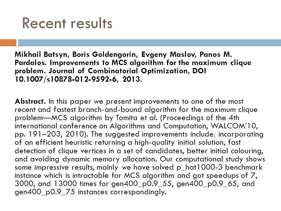Recent results Mikhail Batsyn, Boris Goldengorin, Evgeny Maslov, Panos M. Pardalos. Improvements to MCS algorithm for the maximum clique problem. Jour
