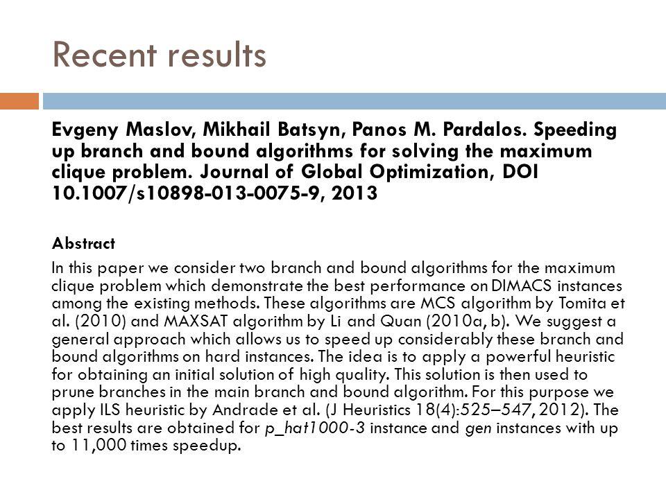 Recent results Evgeny Maslov, Mikhail Batsyn, Panos M. Pardalos. Speeding up branch and bound algorithms for solving the maximum clique problem. Journ