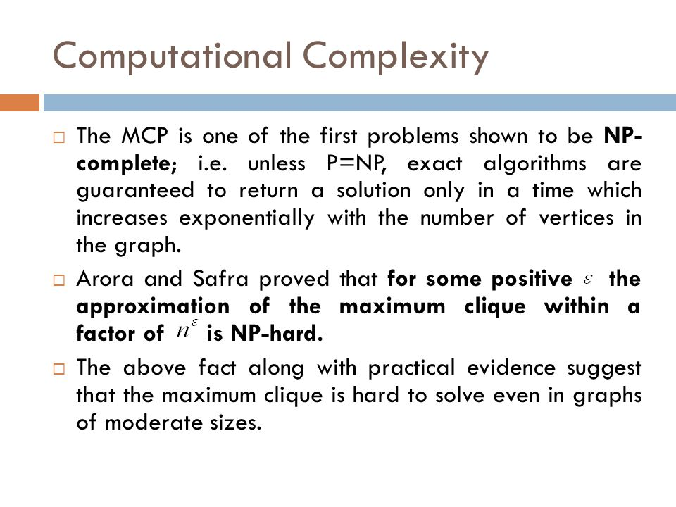 Computational Complexity  The MCP is one of the first problems shown to be NP- complete; i.e. unless P=NP, exact algorithms are guaranteed to return