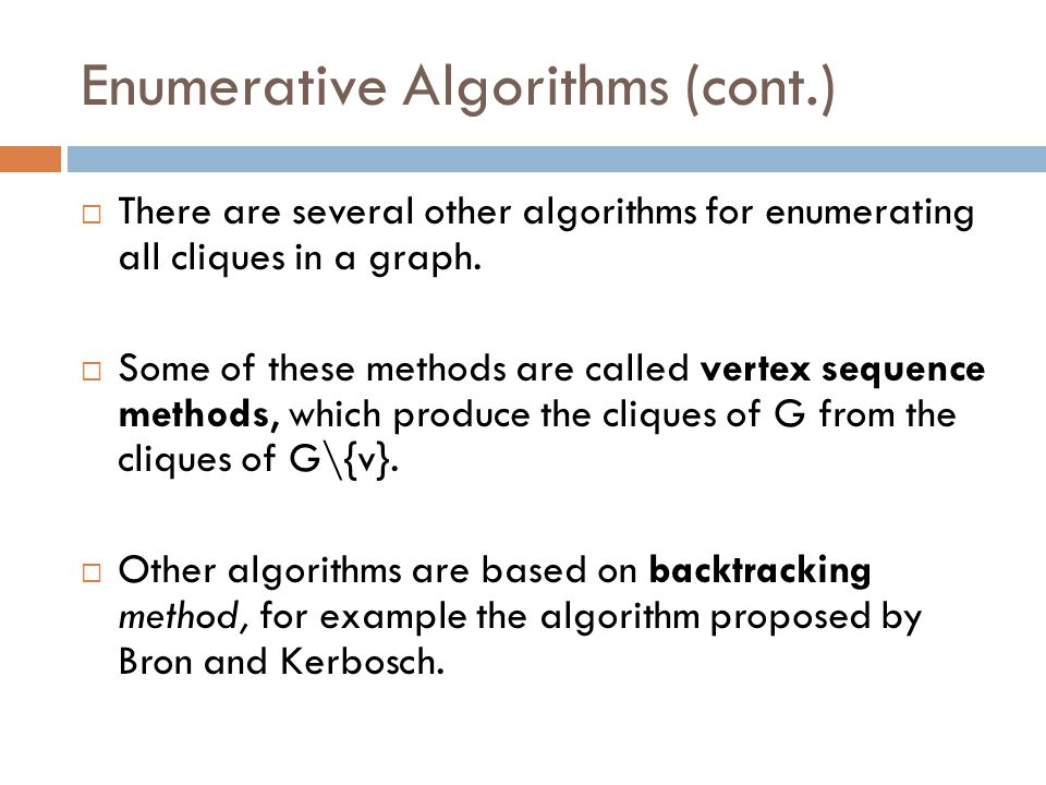 Enumerative Algorithms (cont.)  There are several other algorithms for enumerating all cliques in a graph.  Some of these methods are called vertex
