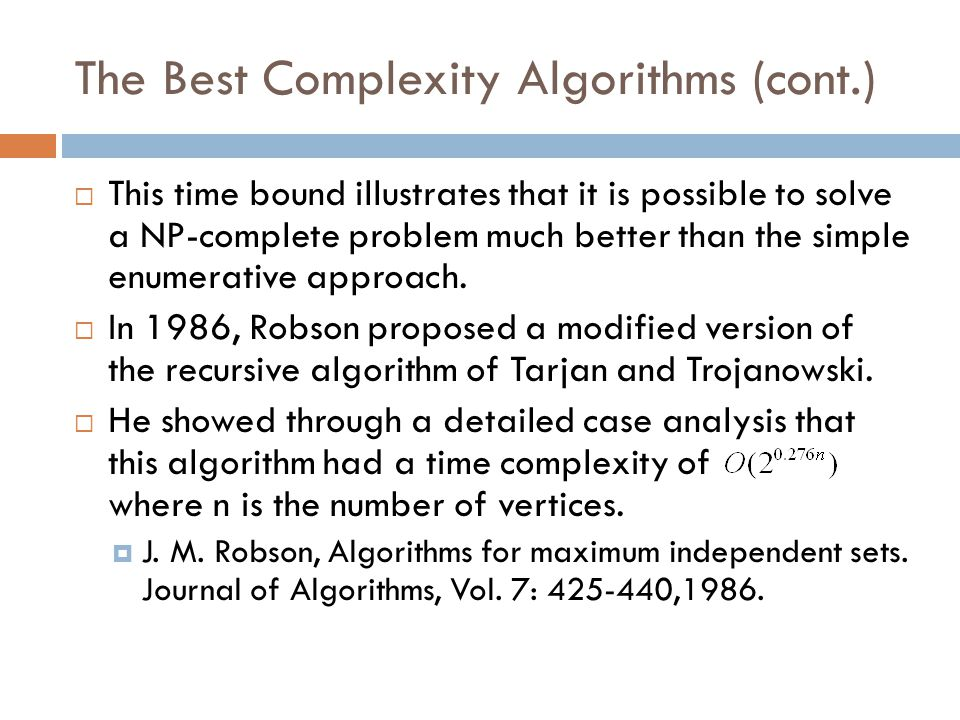 The Best Complexity Algorithms (cont.)  This time bound illustrates that it is possible to solve a NP-complete problem much better than the simple en