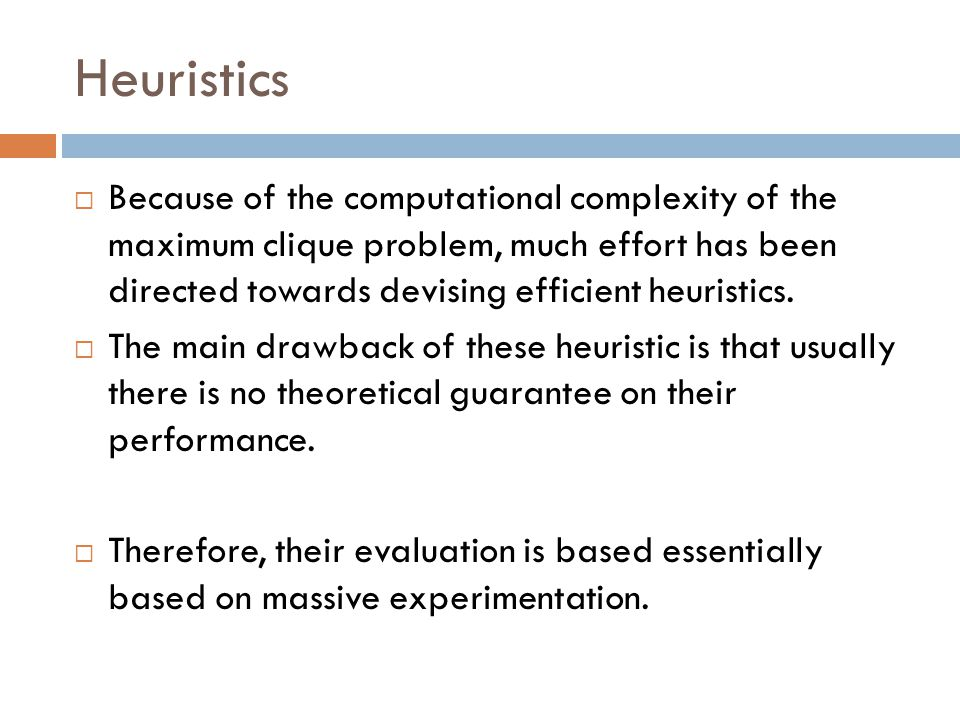 Heuristics  Because of the computational complexity of the maximum clique problem, much effort has been directed towards devising efficient heuristic