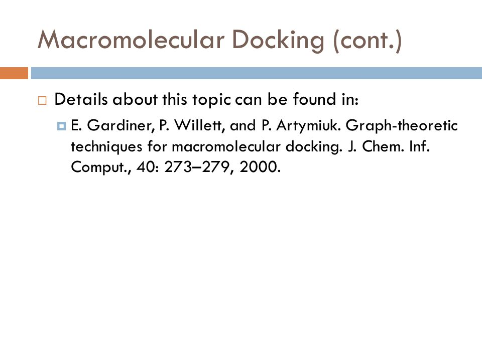 Macromolecular Docking (cont.)  Details about this topic can be found in:  E. Gardiner, P. Willett, and P. Artymiuk. Graph-theoretic techniques for