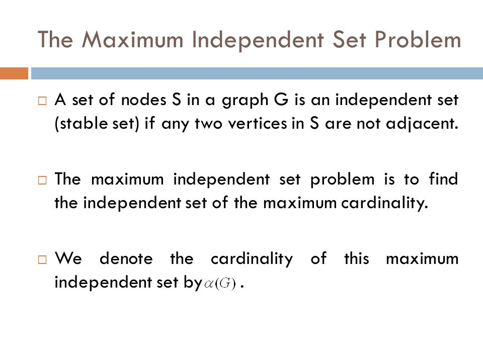 The Maximum Independent Set Problem  A set of nodes S in a graph G is an independent set (stable set) if any two vertices in S are not adjacent.  Th