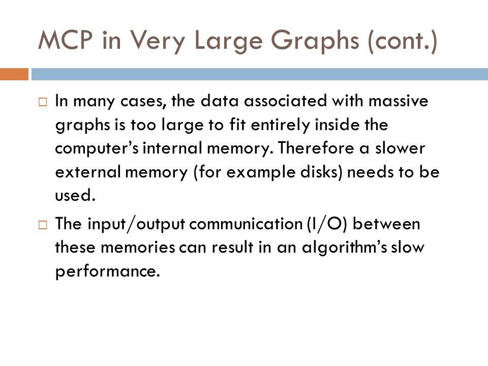 MCP in Very Large Graphs (cont.)  In many cases, the data associated with massive graphs is too large to fit entirely inside the computer's internal