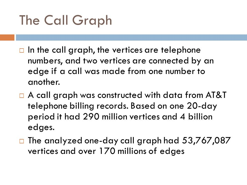 The Call Graph  In the call graph, the vertices are telephone numbers, and two vertices are connected by an edge if a call was made from one number t