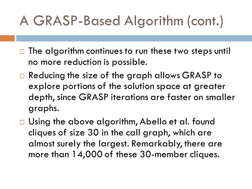 A GRASP-Based Algorithm (cont.)  The algorithm continues to run these two steps until no more reduction is possible.  Reducing the size of the graph
