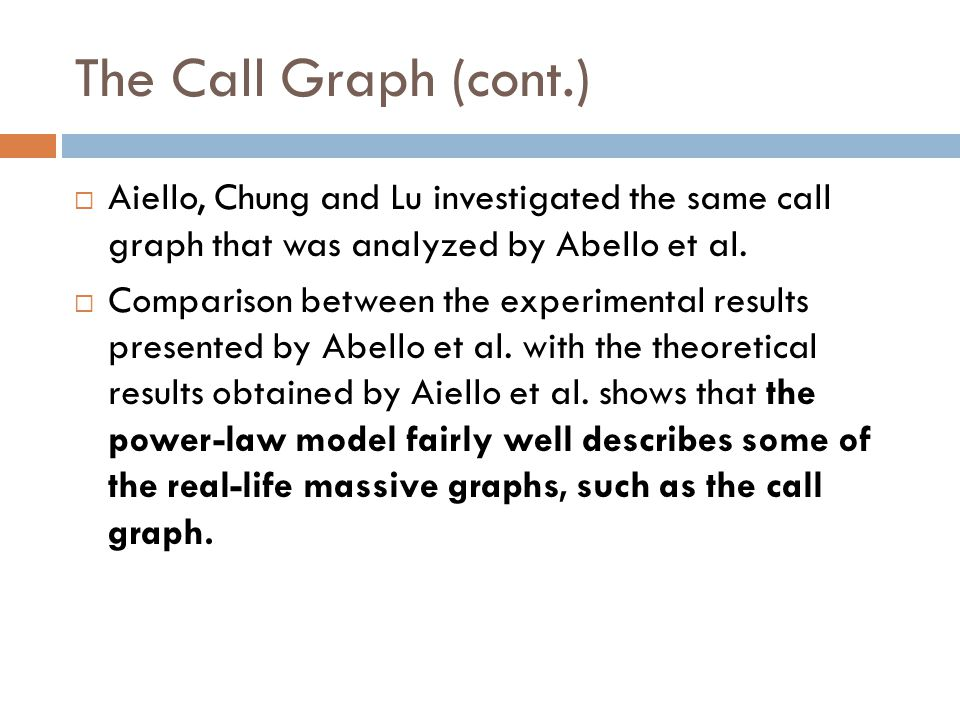 The Call Graph (cont.)  Aiello, Chung and Lu investigated the same call graph that was analyzed by Abello et al.  Comparison between the experimenta