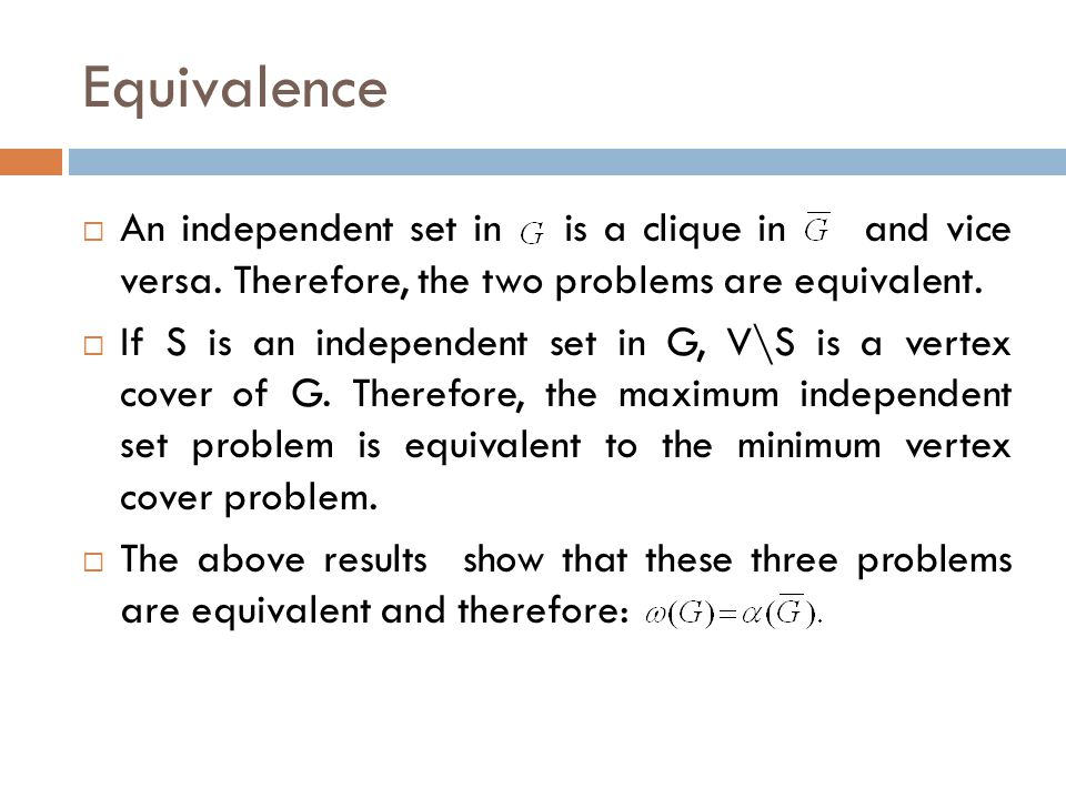 Equivalence  An independent set in is a clique in and vice versa. Therefore, the two problems are equivalent.  If S is an independent set in G, V\S