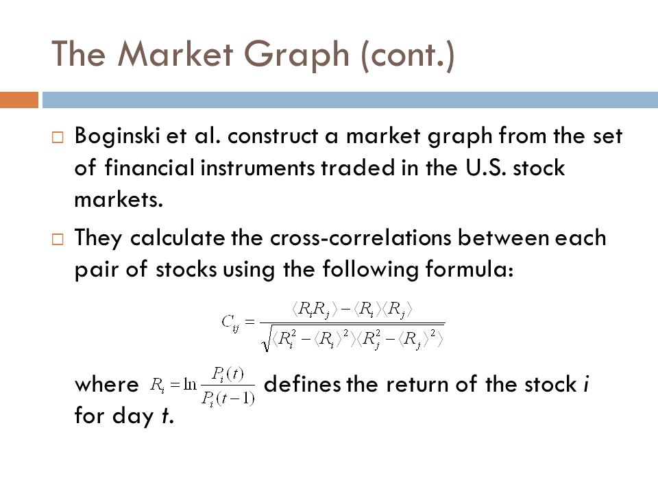 The Market Graph (cont.)  Boginski et al. construct a market graph from the set of financial instruments traded in the U.S. stock markets.  They cal