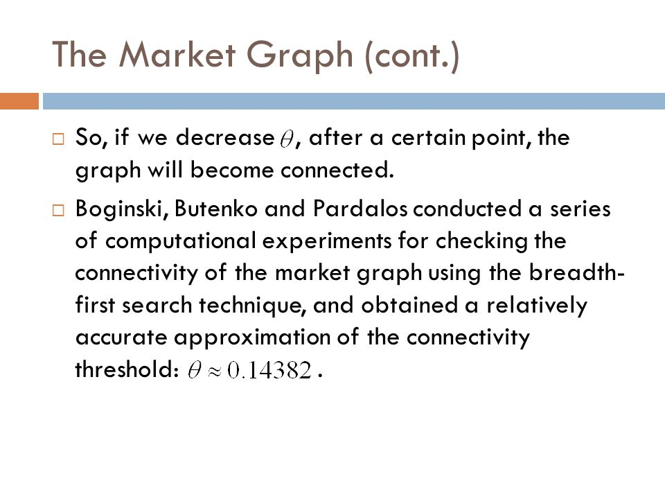 The Market Graph (cont.)  So, if we decrease, after a certain point, the graph will become connected.  Boginski, Butenko and Pardalos conducted a se